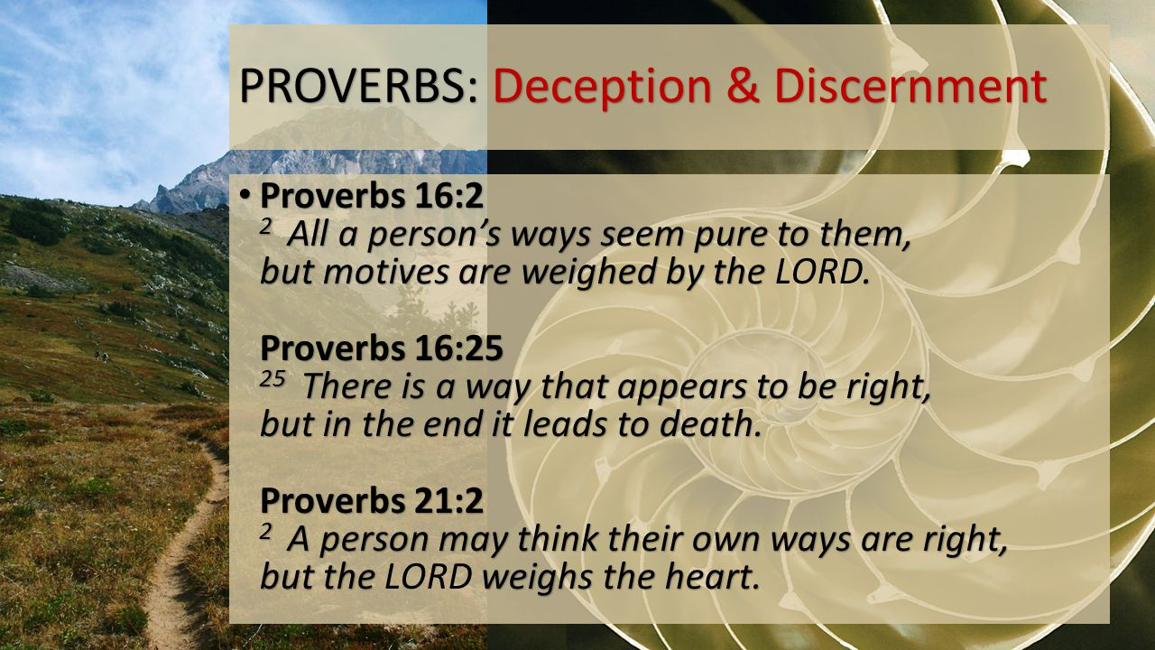PROVERBS: Deception & Discernment Proverbs 16:2 2 All a person's ways seem pure to them, but motives are weighed by the.