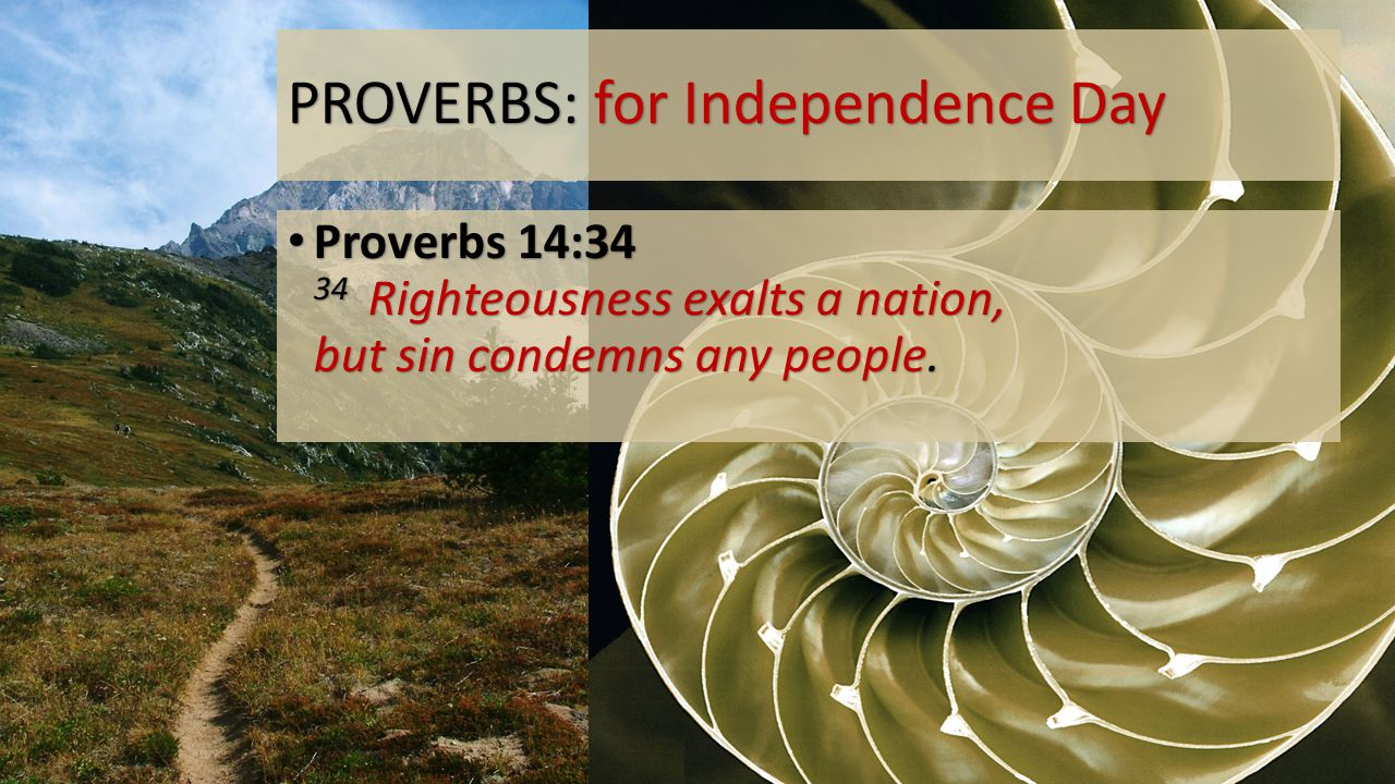 PROVERBS: for Independence Day Proverbs 14:34 34 Righteousness exalts a nation, but sin condemns any people.