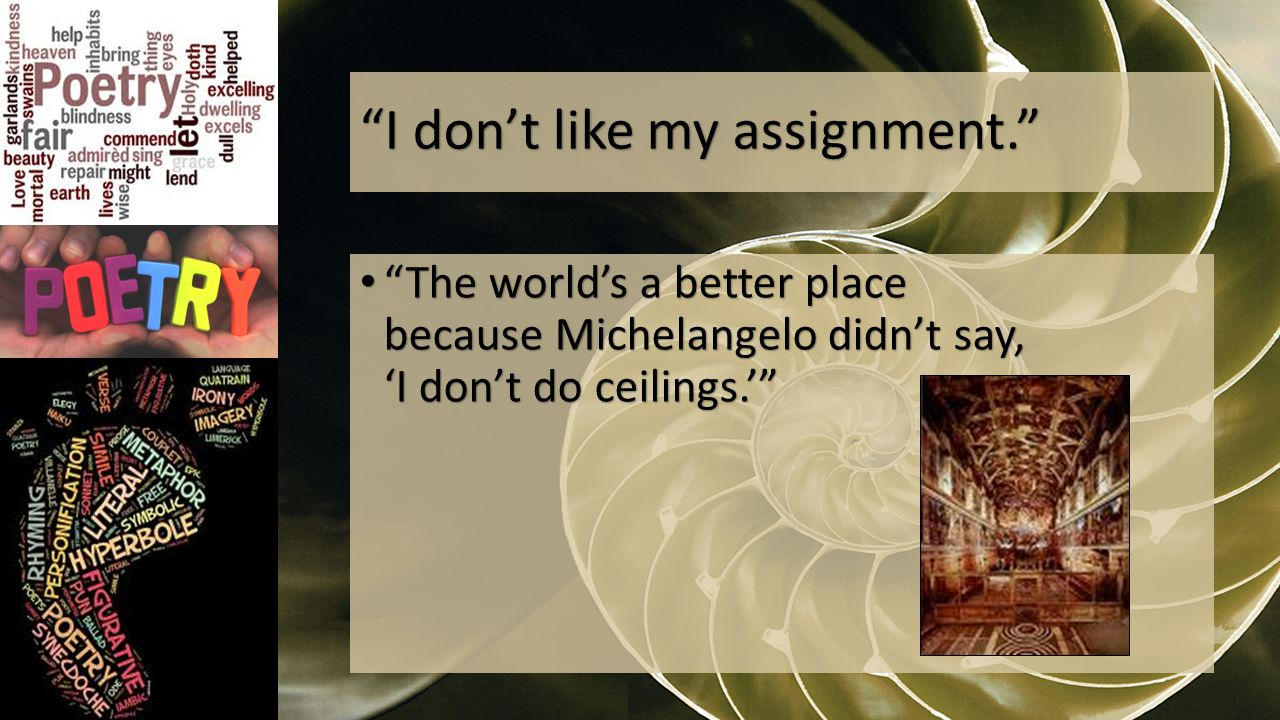 I don't like my assignment. The world's a better place because Michelangelo didn't say, 'I don't do ceilings.' The world's a better place because Michelangelo didn't say, 'I don't do ceilings.'