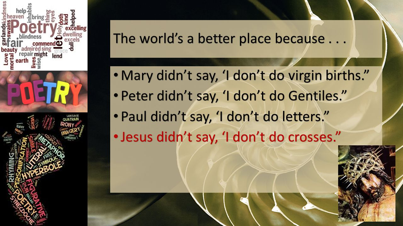 Mary didn't say, 'I don't do virgin births. Mary didn't say, 'I don't do virgin births. Peter didn't say, 'I don't do Gentiles. Peter didn't say, 'I don't do Gentiles. Paul didn't say, 'I don't do letters. Paul didn't say, 'I don't do letters. Jesus didn't say, 'I don't do crosses. Jesus didn't say, 'I don't do crosses. The world's a better place because...