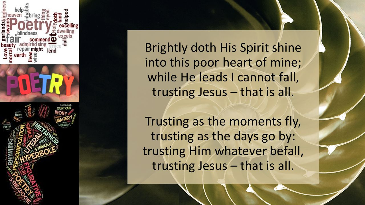Brightly doth His Spirit shine into this poor heart of mine; while He leads I cannot fall, trusting Jesus – that is all.