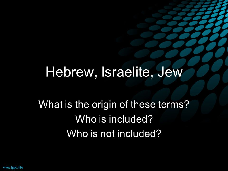 Hebrew, Israelite, Jew What is the origin of these terms Who is included Who is not included