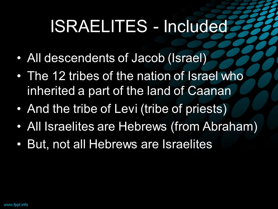 ISRAELITES - Included All descendents of Jacob (Israel) The 12 tribes of the nation of Israel who inherited a part of the land of Caanan And the tribe of Levi (tribe of priests) All Israelites are Hebrews (from Abraham) But, not all Hebrews are Israelites