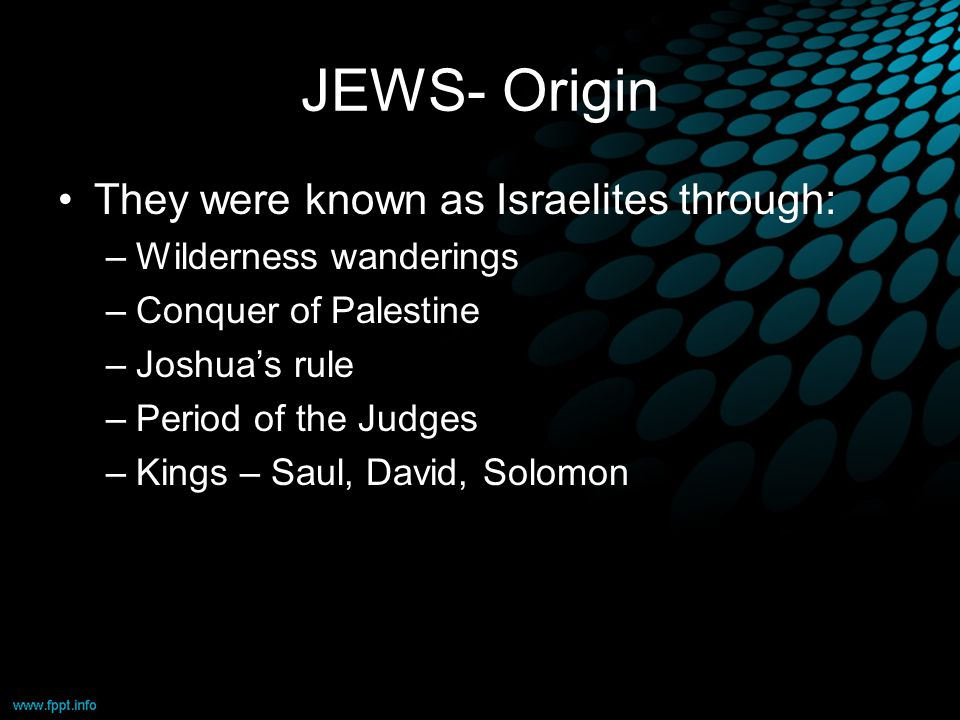 JEWS- Origin They were known as Israelites through: –Wilderness wanderings –Conquer of Palestine –Joshua's rule –Period of the Judges –Kings – Saul, David, Solomon