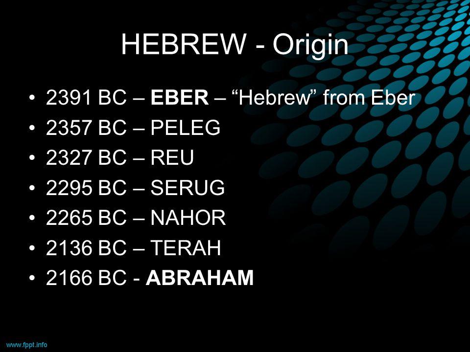HEBREW - Origin 2391 BC – EBER – Hebrew from Eber 2357 BC – PELEG 2327 BC – REU 2295 BC – SERUG 2265 BC – NAHOR 2136 BC – TERAH 2166 BC - ABRAHAM