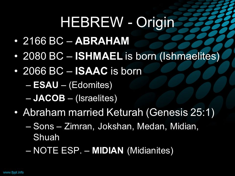 HEBREW - Origin 2166 BC – ABRAHAM 2080 BC – ISHMAEL is born (Ishmaelites) 2066 BC – ISAAC is born –ESAU – (Edomites) –JACOB – (Israelites) Abraham married Keturah (Genesis 25:1) –Sons – Zimran, Jokshan, Medan, Midian, Shuah –NOTE ESP.