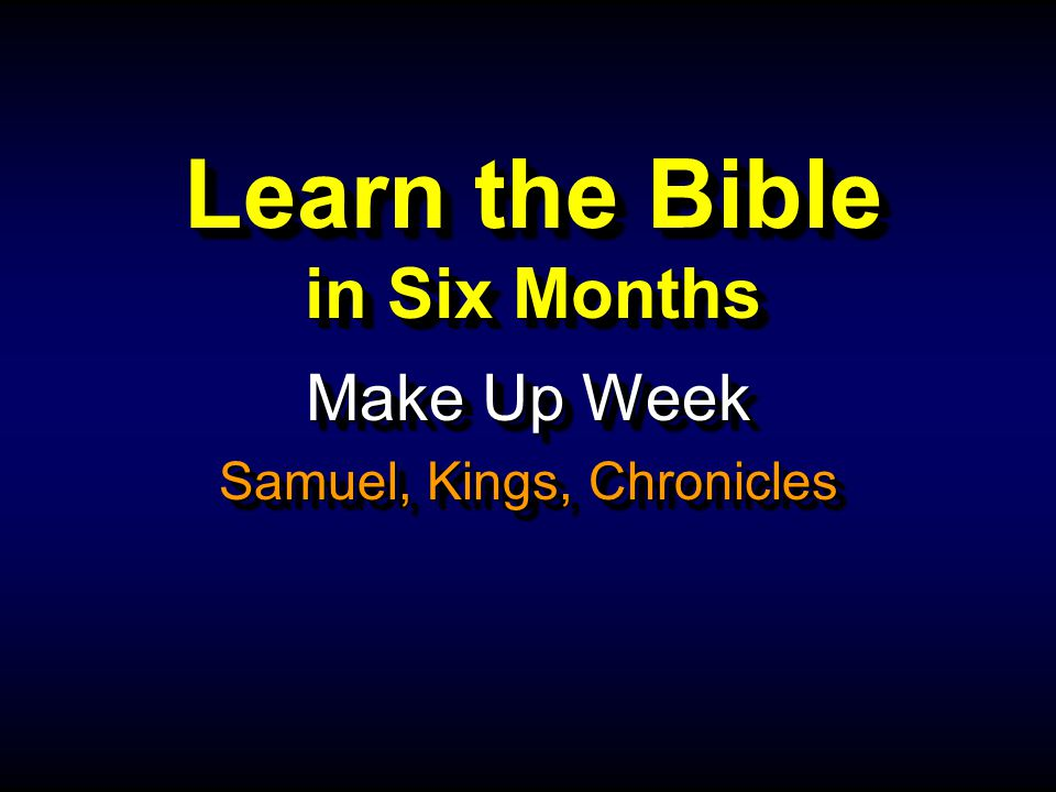 Learn the Bible in Six Months Make Up Week Samuel, Kings, Chronicles Make Up Week Samuel, Kings, Chronicles