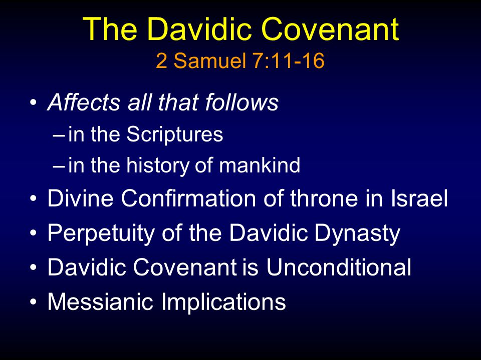 The Davidic Covenant 2 Samuel 7:11-16 Affects all that follows –in the Scriptures –in the history of mankind Divine Confirmation of throne in Israel Perpetuity of the Davidic Dynasty Davidic Covenant is Unconditional Messianic Implications