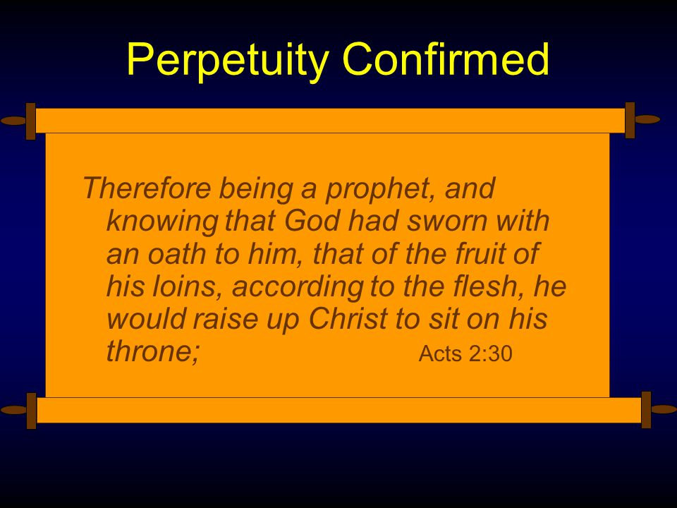 Perpetuity Confirmed Therefore being a prophet, and knowing that God had sworn with an oath to him, that of the fruit of his loins, according to the flesh, he would raise up Christ to sit on his throne; Acts 2:30