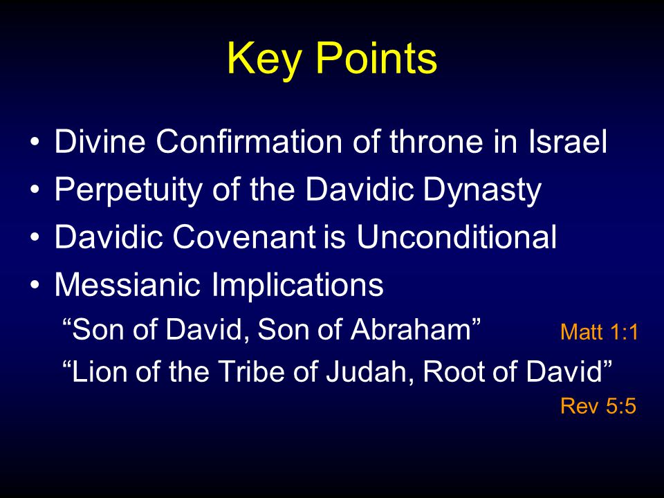 "Key Points Divine Confirmation of throne in Israel Perpetuity of the Davidic Dynasty Davidic Covenant is Unconditional Messianic Implications ""Son of"