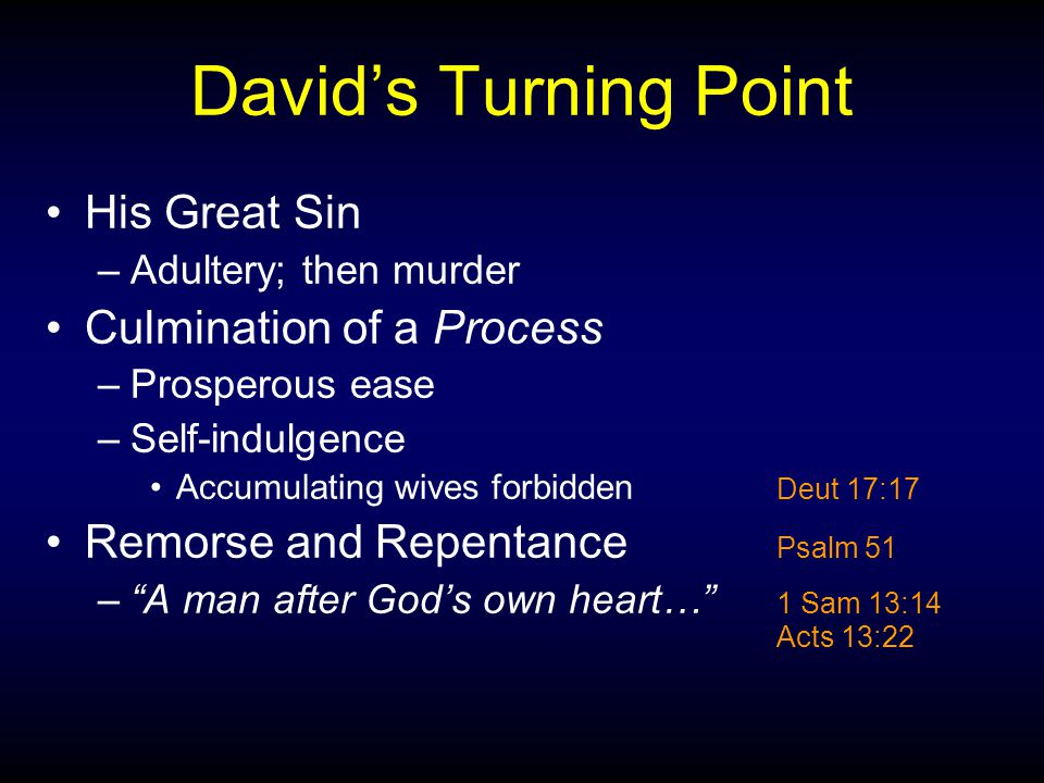 David's Turning Point His Great Sin –Adultery; then murder Culmination of a Process –Prosperous ease –Self-indulgence Accumulating wives forbidden Deut 17:17 Remorse and Repentance Psalm 51 – A man after God's own heart… 1 Sam 13:14 Acts 13:22