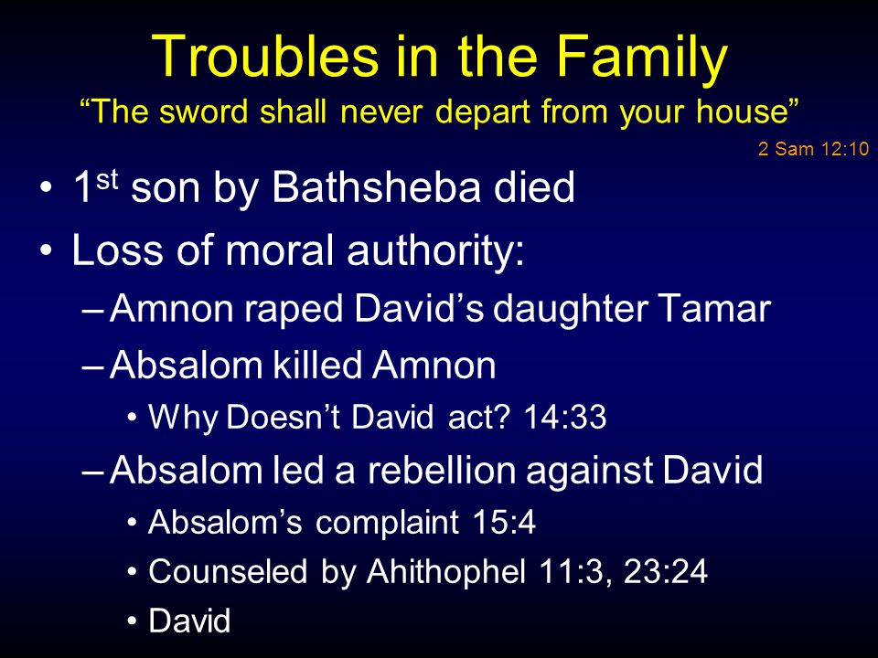 "Troubles in the Family ""The sword shall never depart from your house"" 1 st son by Bathsheba died Loss of moral authority: –Amnon raped David's daughte"