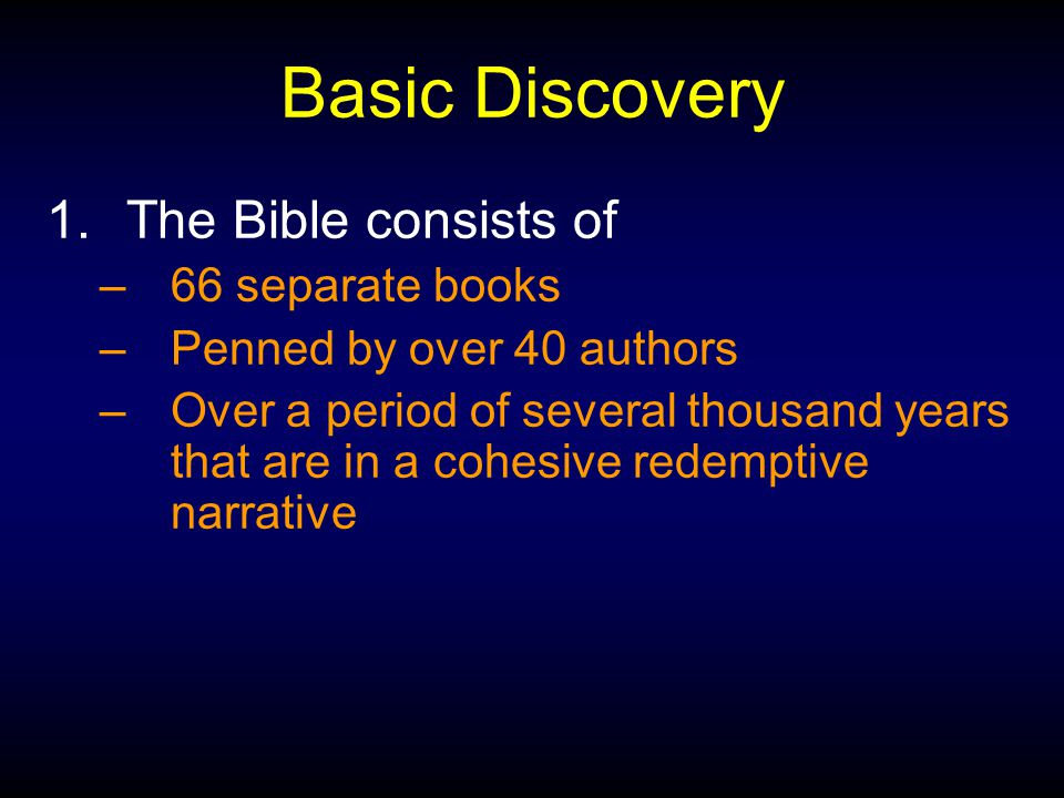 Basic Discovery 1.The Bible consists of –66 separate books –Penned by over 40 authors –Over a period of several thousand years that are in a cohesive redemptive narrative