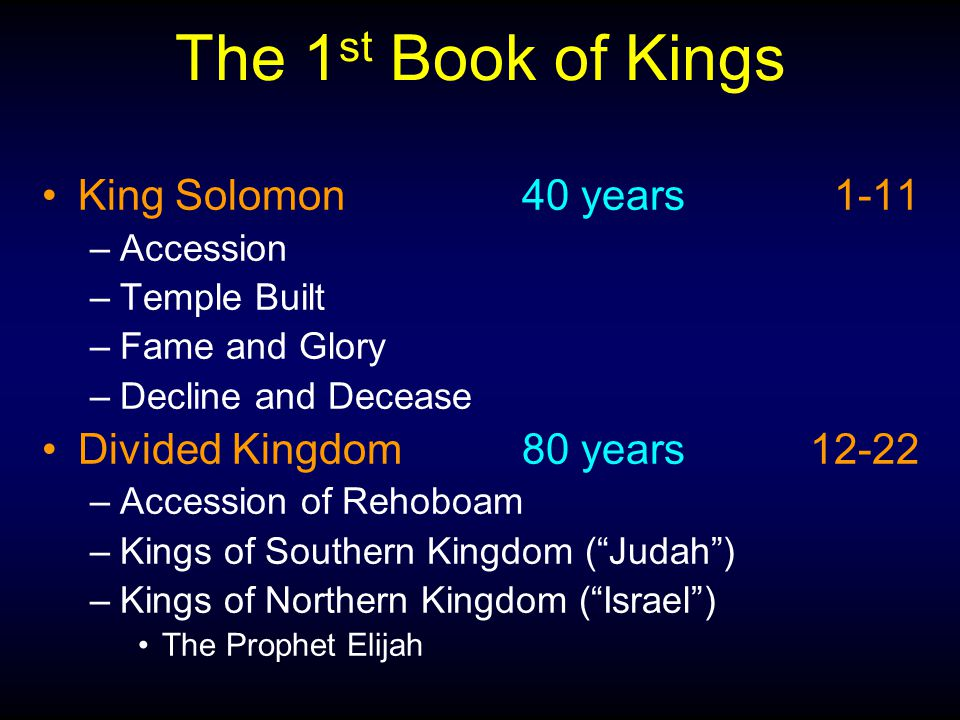 The 1 st Book of Kings King Solomon40 years 1-11 –Accession –Temple Built –Fame and Glory –Decline and Decease Divided Kingdom80 years12-22 –Accession