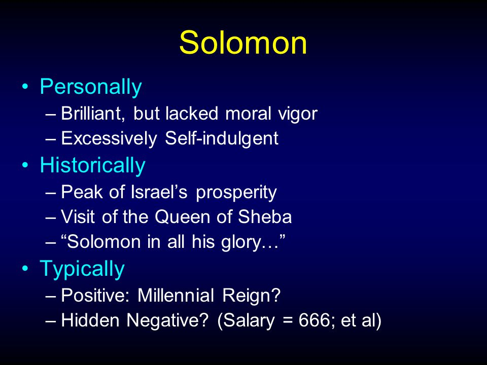 Solomon Personally –Brilliant, but lacked moral vigor –Excessively Self-indulgent Historically –Peak of Israel's prosperity –Visit of the Queen of She