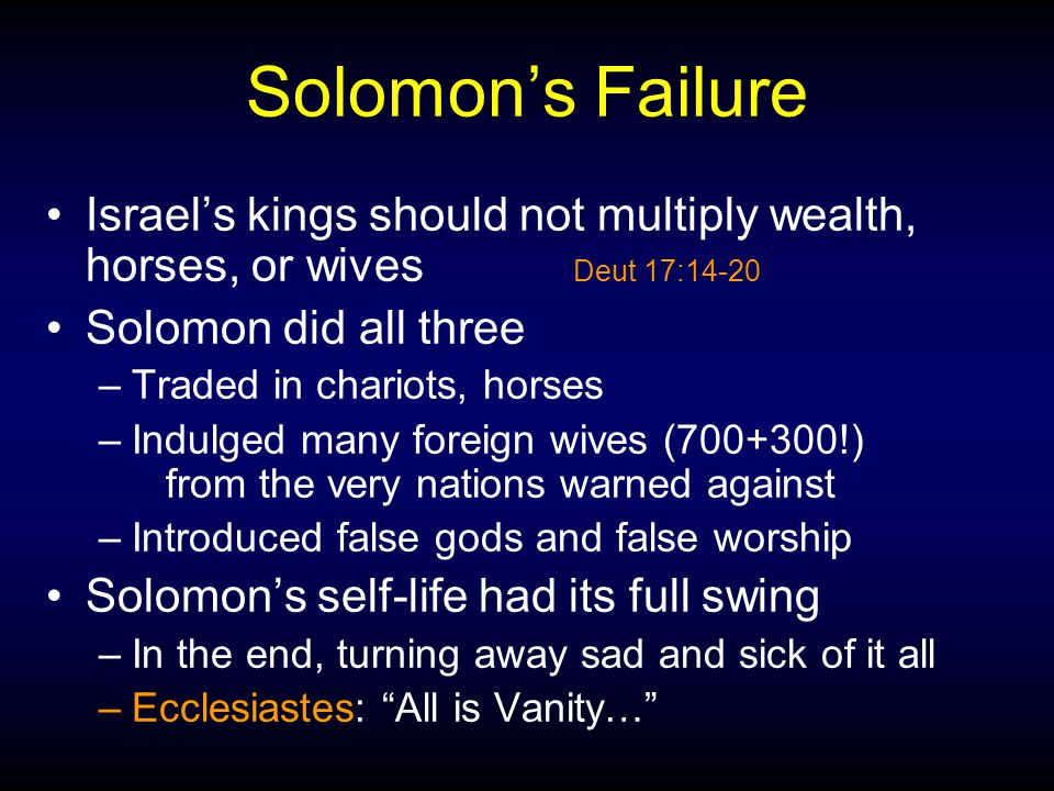 Solomon's Failure Israel's kings should not multiply wealth, horses, or wives Deut 17:14-20 Solomon did all three –Traded in chariots, horses –Indulge