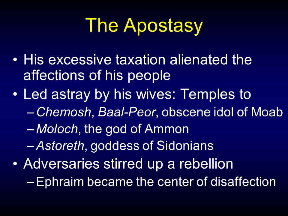 The Apostasy His excessive taxation alienated the affections of his people Led astray by his wives: Temples to –Chemosh, Baal-Peor, obscene idol of Moab –Moloch, the god of Ammon –Astoreth, goddess of Sidonians Adversaries stirred up a rebellion –Ephraim became the center of disaffection