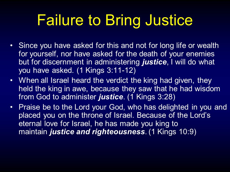 Failure to Bring Justice Since you have asked for this and not for long life or wealth for yourself, nor have asked for the death of your enemies but for discernment in administering justice, I will do what you have asked.