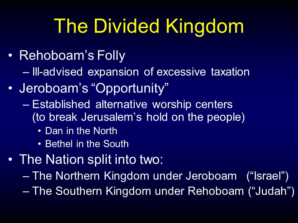 "The Divided Kingdom Rehoboam's Folly –Ill-advised expansion of excessive taxation Jeroboam's ""Opportunity"" –Established alternative worship centers (t"