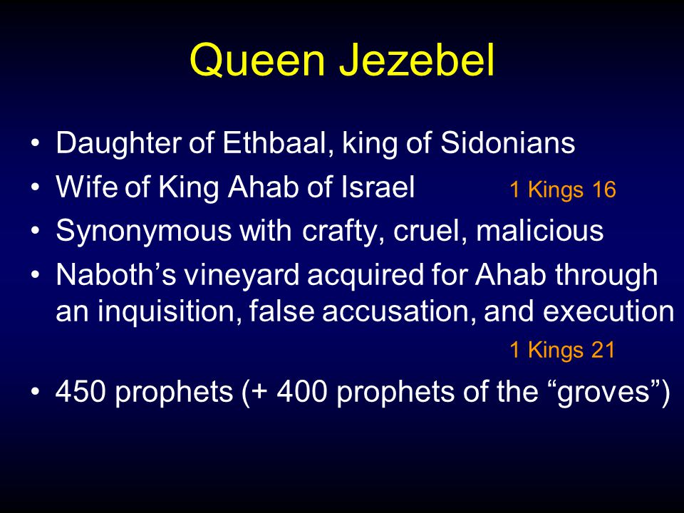 Queen Jezebel Daughter of Ethbaal, king of Sidonians Wife of King Ahab of Israel 1 Kings 16 Synonymous with crafty, cruel, malicious Naboth's vineyard