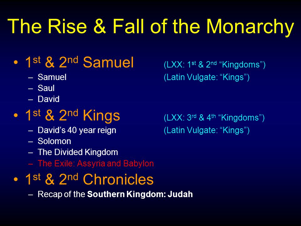 The Rise & Fall of the Monarchy 1 st & 2 nd Samuel (LXX: 1 st & 2 nd Kingdoms ) –Samuel(Latin Vulgate: Kings ) –Saul –David 1 st & 2 nd Kings (LXX: 3 rd & 4 th Kingdoms ) –David's 40 year reign(Latin Vulgate: Kings ) –Solomon –The Divided Kingdom –The Exile: Assyria and Babylon 1 st & 2 nd Chronicles –Recap of the Southern Kingdom: Judah