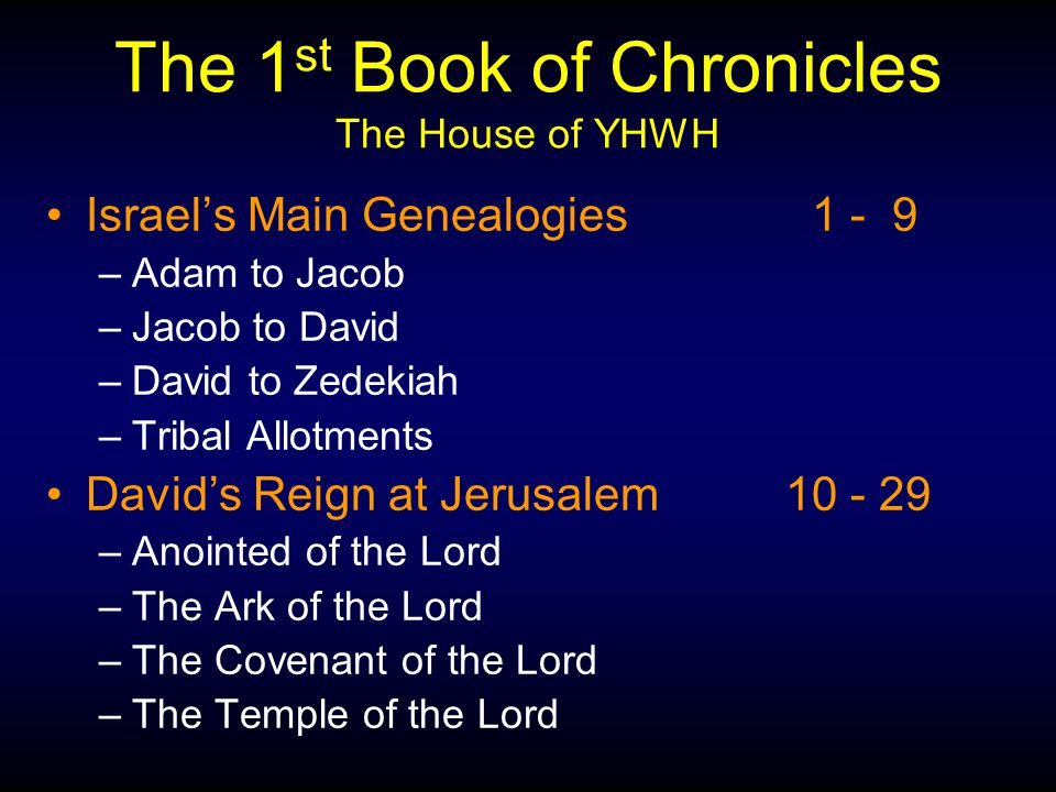 The 1 st Book of Chronicles The House of YHWH Israel's Main Genealogies 1 - 9 –Adam to Jacob –Jacob to David –David to Zedekiah –Tribal Allotments David's Reign at Jerusalem10 - 29 –Anointed of the Lord –The Ark of the Lord –The Covenant of the Lord –The Temple of the Lord