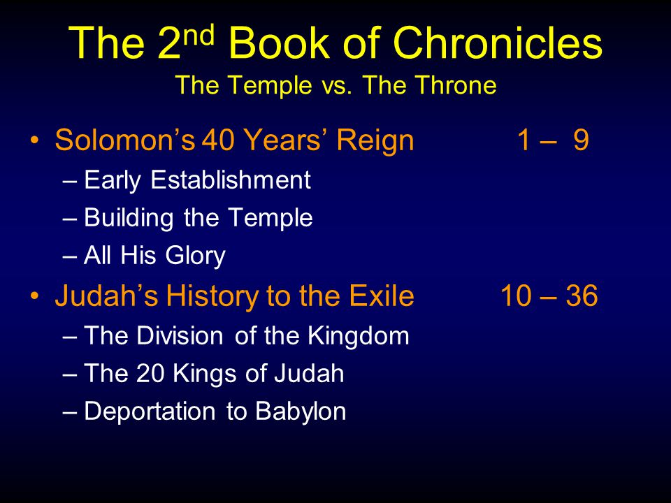 The 2 nd Book of Chronicles The Temple vs. The Throne Solomon's 40 Years' Reign 1 – 9 –Early Establishment –Building the Temple –All His Glory Judah's