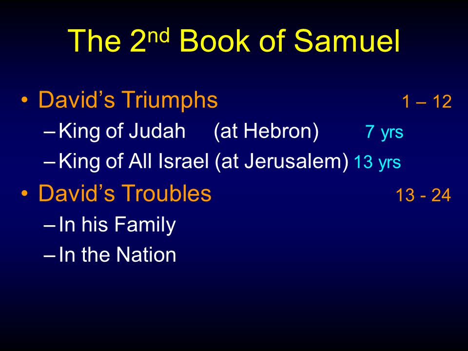 The 2 nd Book of Samuel David's Triumphs 1 – 12 –King of Judah (at Hebron) 7 yrs –King of All Israel (at Jerusalem) 13 yrs David's Troubles 13 - 24 –In his Family –In the Nation