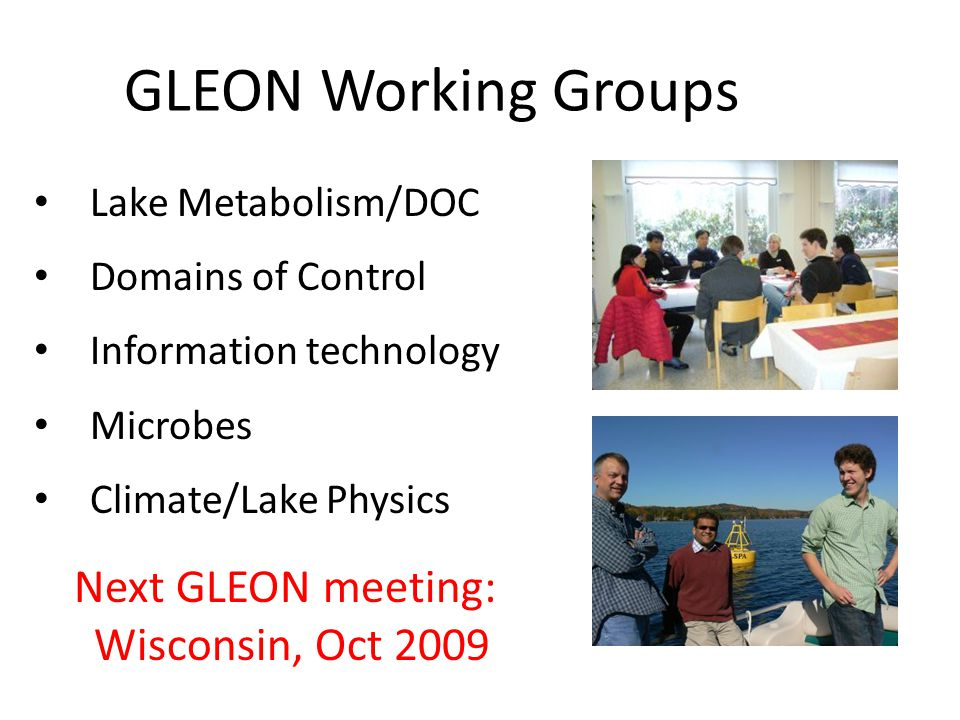 GLEON Working Groups Lake Metabolism/DOC Domains of Control Information technology Microbes Climate/Lake Physics Next GLEON meeting: Wisconsin, Oct 2009