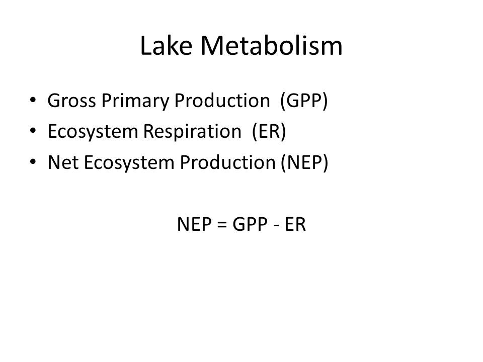 Lake Metabolism Gross Primary Production (GPP) Ecosystem Respiration (ER) Net Ecosystem Production (NEP) NEP = GPP - ER