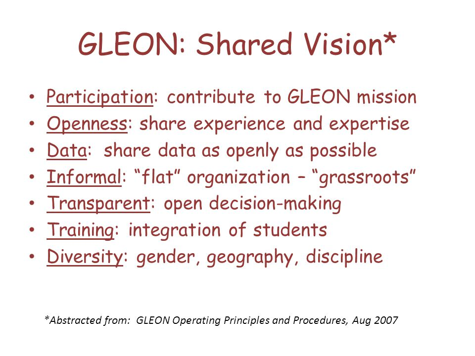 GLEON: Shared Vision* Participation: contribute to GLEON mission Openness: share experience and expertise Data: share data as openly as possible Informal: flat organization – grassroots Transparent: open decision-making Training: integration of students Diversity: gender, geography, discipline *Abstracted from: GLEON Operating Principles and Procedures, Aug 2007