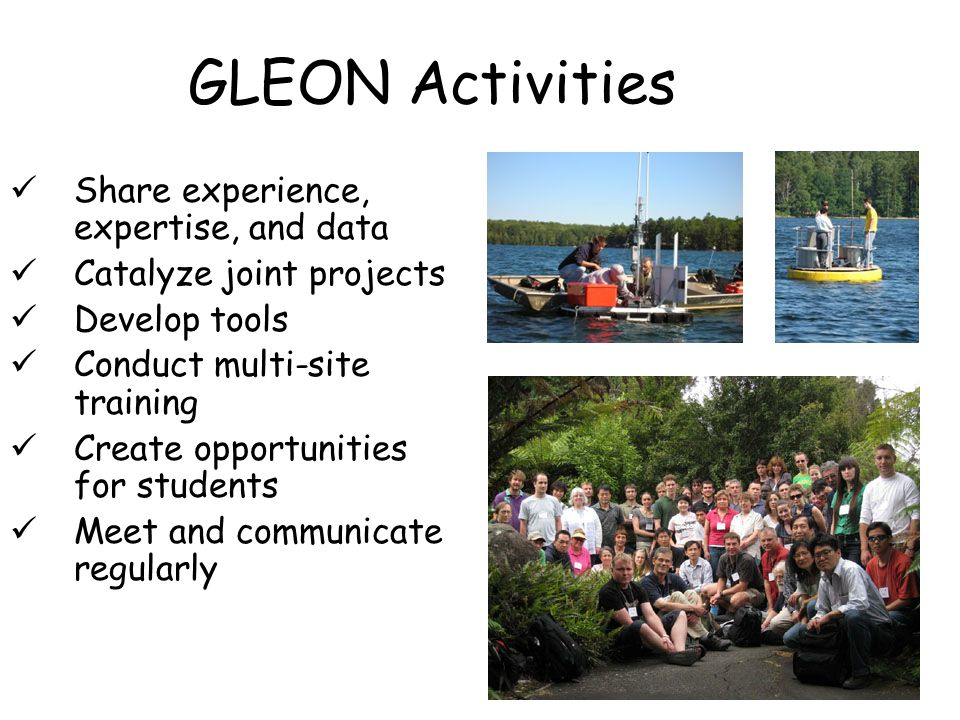 GLEON Activities Share experience, expertise, and data Catalyze joint projects Develop tools Conduct multi-site training Create opportunities for students Meet and communicate regularly