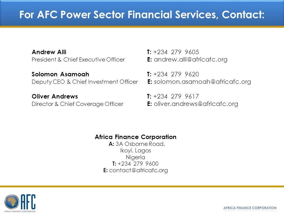 Oliver Andrews T: +234 279 9617 Director & Chief Coverage Officer E: oliver.andrews@africafc.org Africa Finance Corporation A: 3A Osborne Road, Ikoyi,