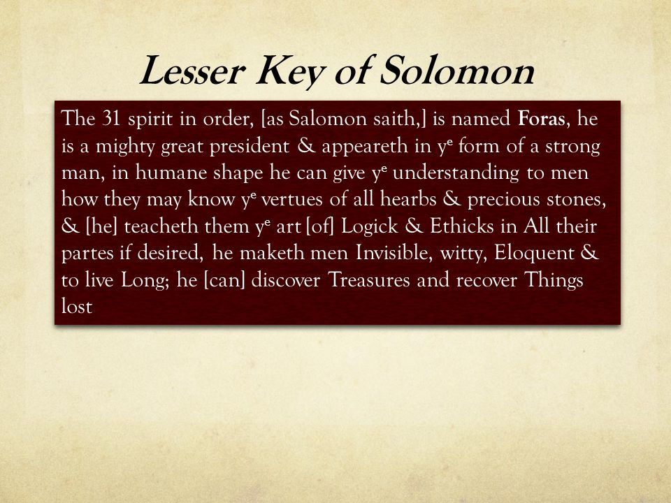 Lesser Key of Solomon The 31 spirit in order, [as Salomon saith,] is named Foras, he is a mighty great president & appeareth in y e form of a strong man, in humane shape he can give y e understanding to men how they may know y e vertues of all hearbs & precious stones, & [he] teacheth them y e art [of] Logick & Ethicks in All their partes if desired, he maketh men Invisible, witty, Eloquent & to live Long; he [can] discover Treasures and recover Things lost