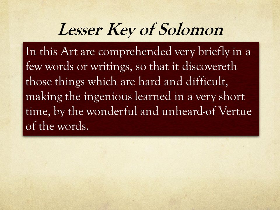 Lesser Key of Solomon In this Art are comprehended very briefly in a few words or writings, so that it discovereth those things which are hard and difficult, making the ingenious learned in a very short time, by the wonderful and unheard-of Vertue of the words.