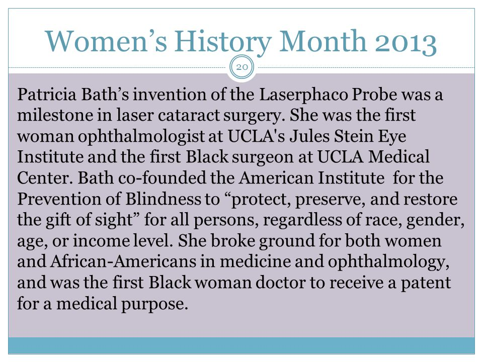 Women's History Month 2013 Patricia Bath's invention of the Laserphaco Probe was a milestone in laser cataract surgery.