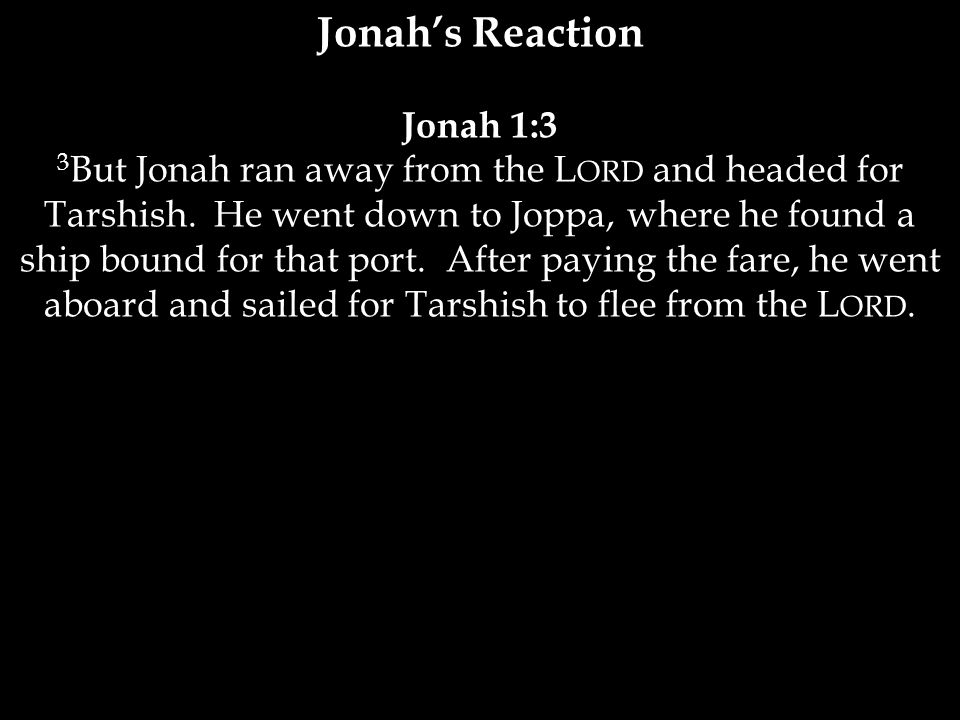 Jonah's Reaction Jonah 1:3 3 But Jonah ran away from the L ORD and headed for Tarshish.
