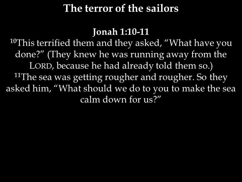 The terror of the sailors Jonah 1: This terrified them and they asked, What have you done (They knew he was running away from the L ORD, because he had already told them so.) 11 The sea was getting rougher and rougher.