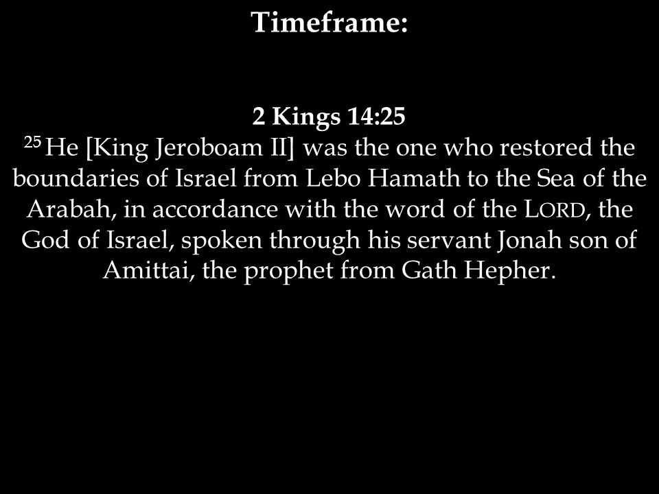 Timeframe: 2 Kings 14:25 25 He [King Jeroboam II] was the one who restored the boundaries of Israel from Lebo Hamath to the Sea of the Arabah, in accordance with the word of the L ORD, the God of Israel, spoken through his servant Jonah son of Amittai, the prophet from Gath Hepher.