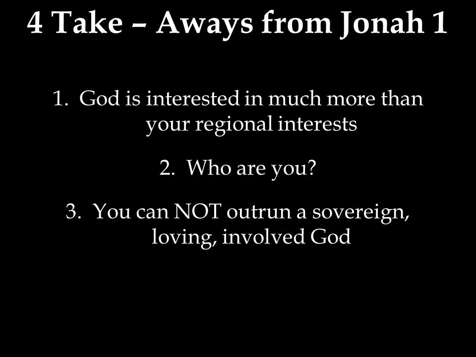 4 Take – Aways from Jonah 1 1.God is interested in much more than your regional interests 2.Who are you.