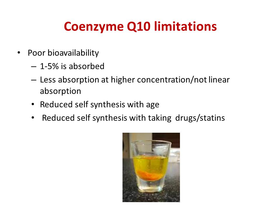 Coenzyme Q10 limitations Poor bioavailability – 1-5% is absorbed – Less absorption at higher concentration/not linear absorption Reduced self synthesis with age Reduced self synthesis with taking drugs/statins