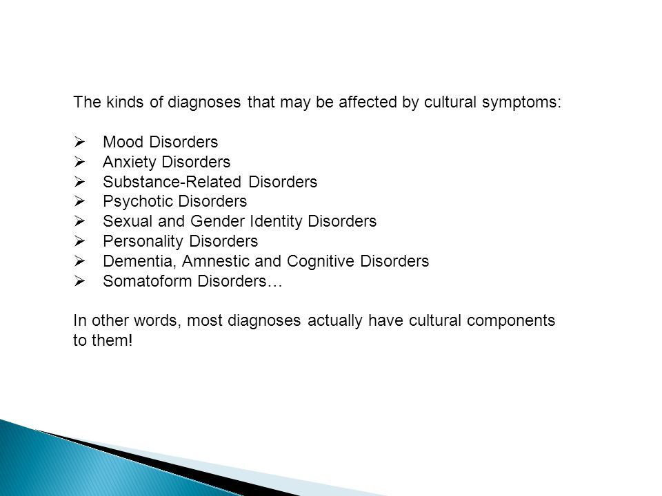 The kinds of diagnoses that may be affected by cultural symptoms:  Mood Disorders  Anxiety Disorders  Substance-Related Disorders  Psychotic Disorders  Sexual and Gender Identity Disorders  Personality Disorders  Dementia, Amnestic and Cognitive Disorders  Somatoform Disorders… In other words, most diagnoses actually have cultural components to them!