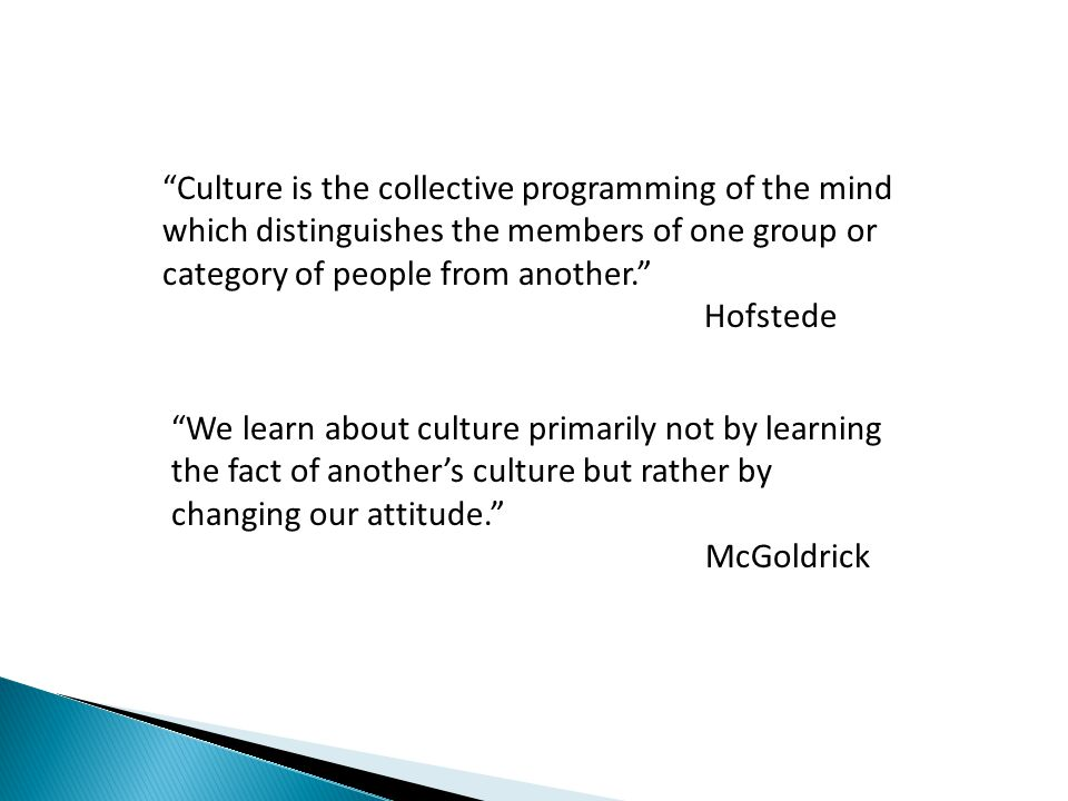 Culture is the collective programming of the mind which distinguishes the members of one group or category of people from another. Hofstede We learn about culture primarily not by learning the fact of another's culture but rather by changing our attitude. McGoldrick