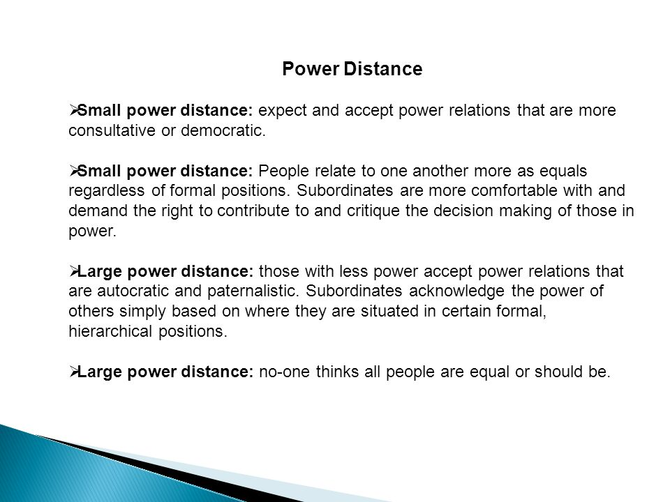 Power Distance  Small power distance: expect and accept power relations that are more consultative or democratic.
