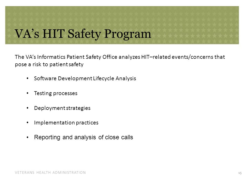 VETERANS HEALTH ADMINISTRATION VA's HIT Safety Program The VA's Informatics Patient Safety Office analyzes HIT–related events/concerns that pose a ris