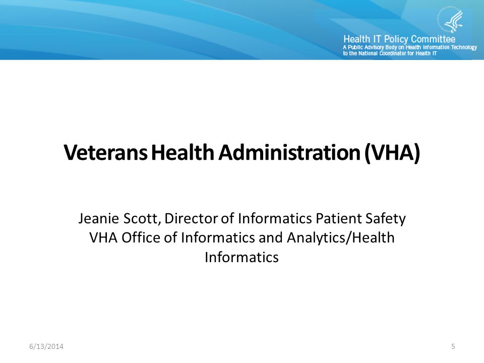 VETERANS HEALTH ADMINISTRATION MODEL PRESENTATION H EALTH I NFORMATION T ECHNOLOGY (HIT) S AFETY : Veterans Health Administration (VHA) Jeanie Scott, CPHIMS Informatics Patient Safety Health Informatics Office of Informatics and Analytics Department of Veterans Affairs HIT Policy Committee Safety Task Force – Model Presentation June 13,2014 6