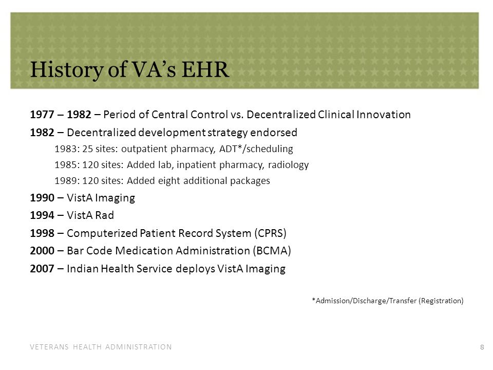 VETERANS HEALTH ADMINISTRATION VistA Recognition More than 30 years experience developing medical IT solutions 2011 Harvard University Innovations in American Government Award 2008 Top 100 CIO Award 2011 Toward the Electronic Patient Record (TEPR), 1 st place, Personal Health Record for My HealtheVet – VA's personal health record 2010 Government Technology Leadership award for VA's BCMA program 2013 Most Wired Award Built in partnership with clinicians, allied health and health information management professionals key to successful development and adoption.