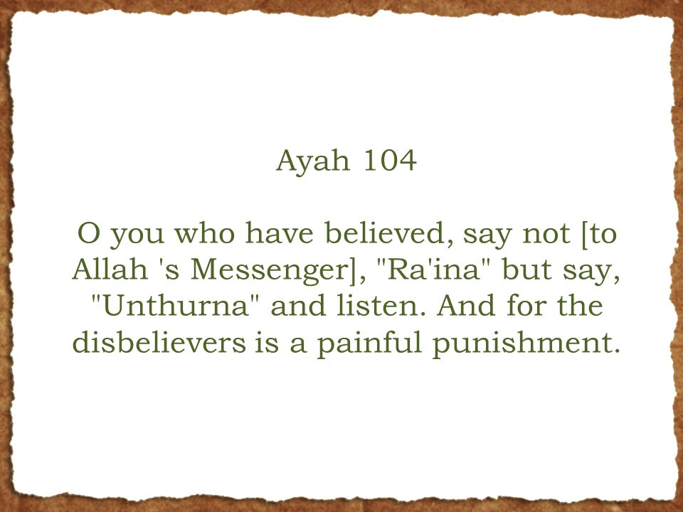Ayah 104 O you who have believed, say not [to Allah s Messenger], Ra ina but say, Unthurna and listen.