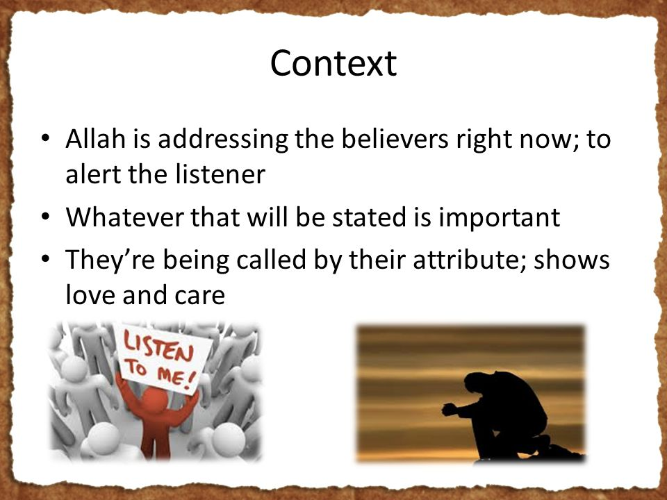 Context Allah is addressing the believers right now; to alert the listener Whatever that will be stated is important They're being called by their attribute; shows love and care
