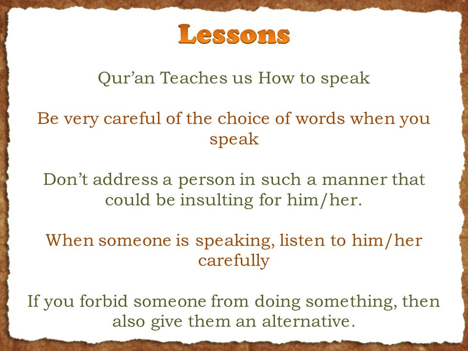 Qur'an Teaches us How to speak Be very careful of the choice of words when you speak Don't address a person in such a manner that could be insulting for him/her.